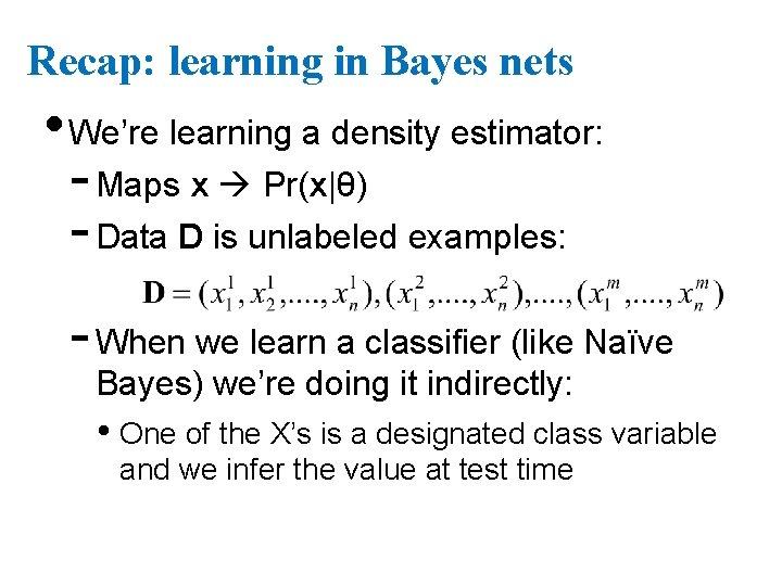 Recap: learning in Bayes nets • We're learning a density estimator: - Maps x