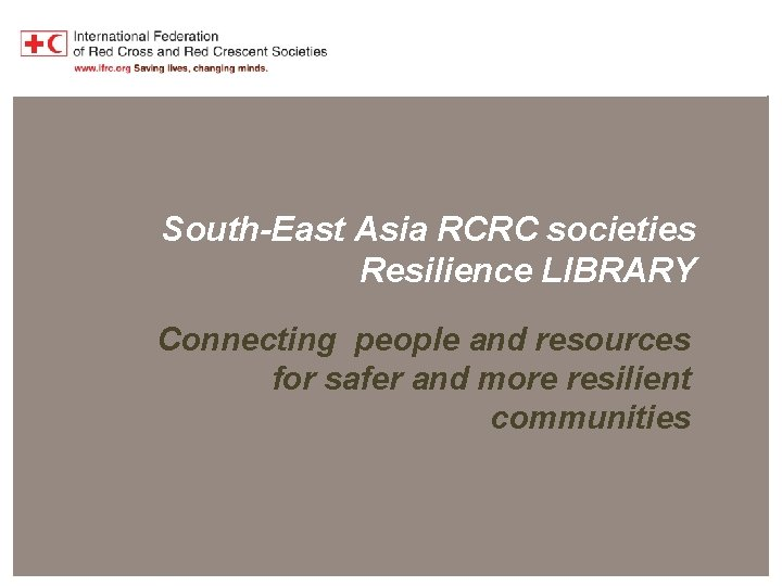 Southeast Asia RCRC Resilience Library South-East Asia RCRC societies Resilience LIBRARY Connecting people and