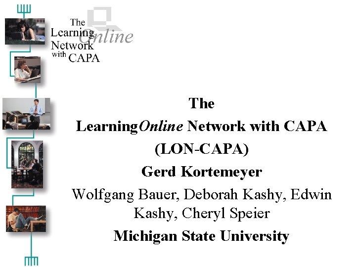 The Learning. Online Network with CAPA (LON-CAPA) Gerd Kortemeyer Wolfgang Bauer, Deborah Kashy, Edwin