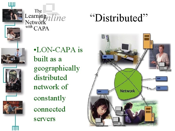 """""""Distributed"""" • LON-CAPA is built as a geographically distributed network of constantly connected servers"""