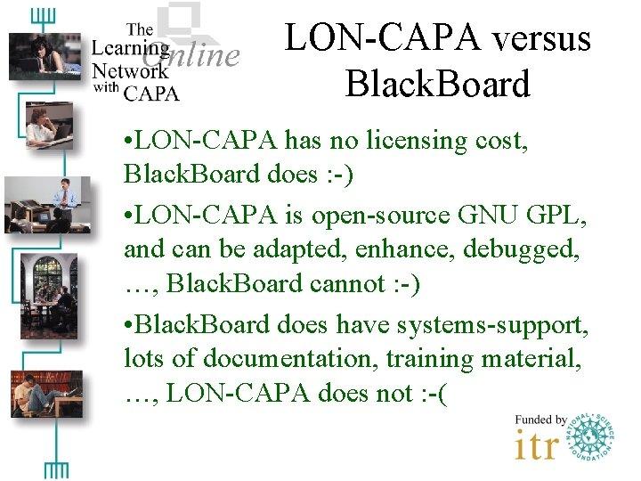 LON-CAPA versus Black. Board • LON-CAPA has no licensing cost, Black. Board does :