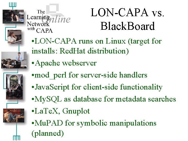 LON-CAPA vs. Black. Board • LON-CAPA runs on Linux (target for installs: Red. Hat