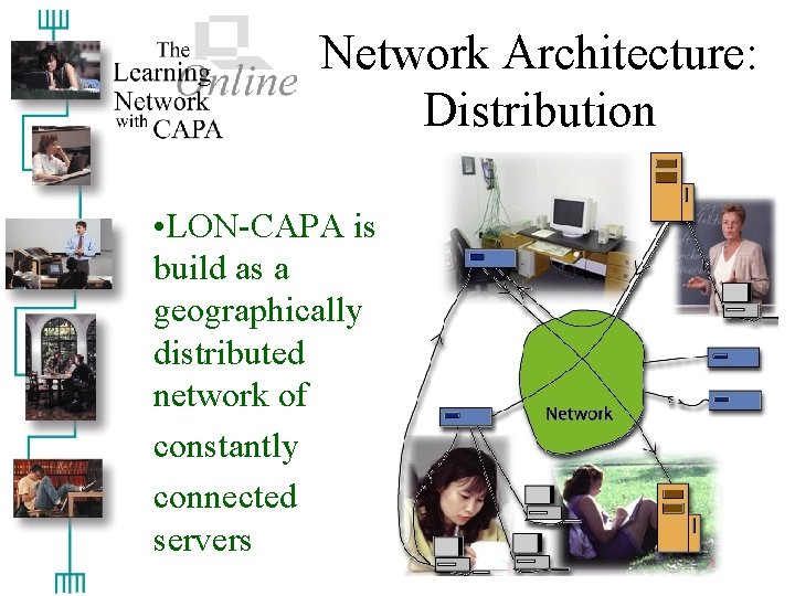 Network Architecture: Distribution • LON-CAPA is build as a geographically distributed network of constantly