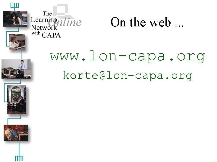 On the web. . . www. lon-capa. org korte@lon-capa. org
