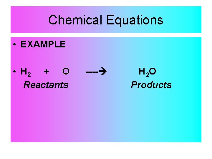 Chemical Equations • EXAMPLE • H 2 + O Reactants ---- H 2 O