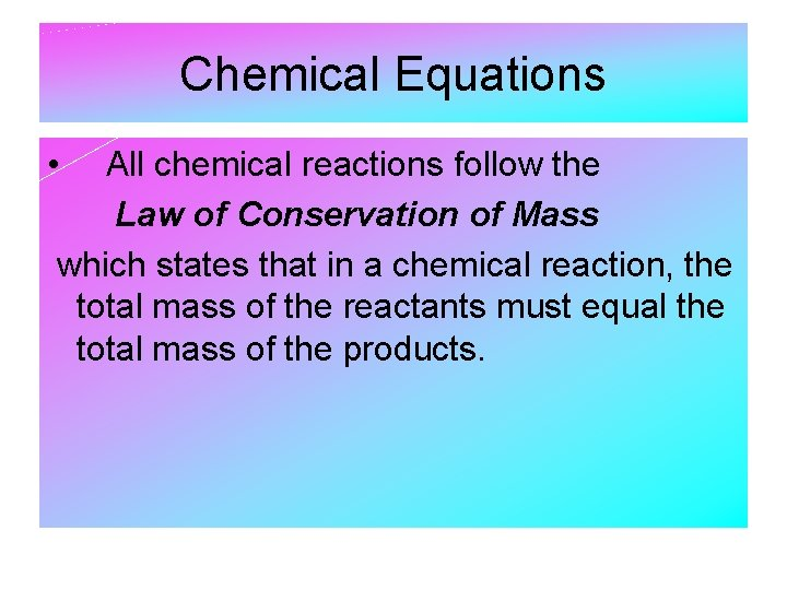Chemical Equations • All chemical reactions follow the Law of Conservation of Mass which