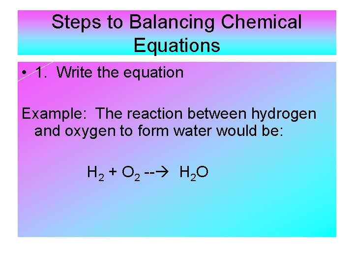 Steps to Balancing Chemical Equations • 1. Write the equation Example: The reaction between