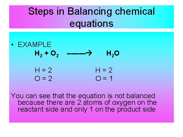 Steps in Balancing chemical equations • EXAMPLE H 2 + O 2 H=2 O=2