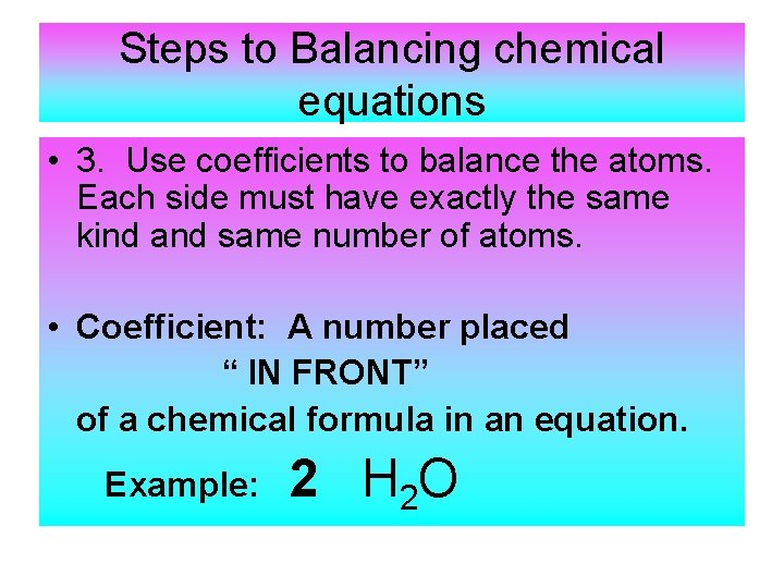 Steps to Balancing chemical equations • 3. Use coefficients to balance the atoms. Each