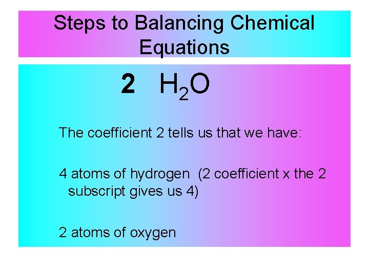 Steps to Balancing Chemical Equations 2 H 2 O The coefficient 2 tells us