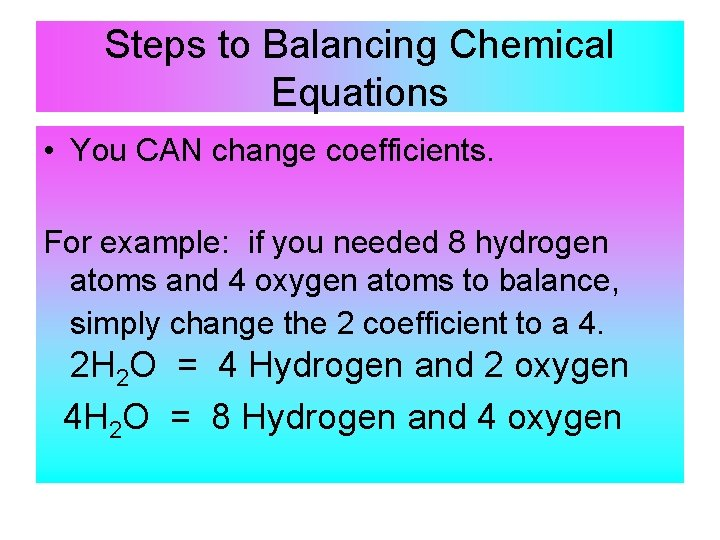 Steps to Balancing Chemical Equations • You CAN change coefficients. For example: if you