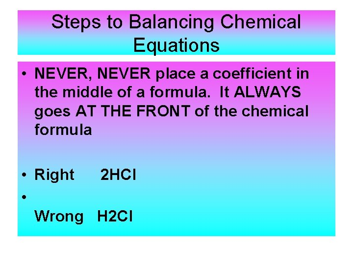 Steps to Balancing Chemical Equations • NEVER, NEVER place a coefficient in the middle