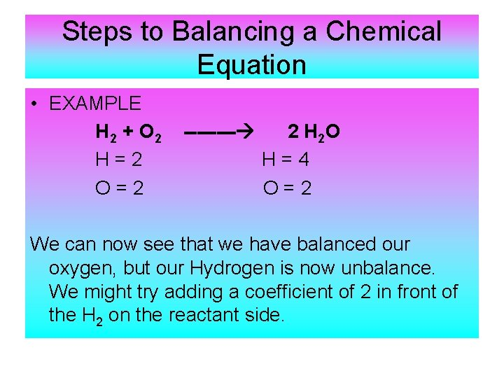 Steps to Balancing a Chemical Equation • EXAMPLE H 2 + O 2 H=2