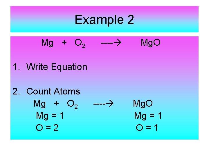 Example 2 Mg + O 2 ---- Mg. O 1. Write Equation 2. Count