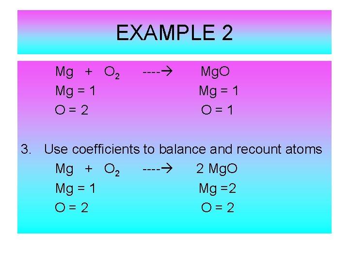 EXAMPLE 2 Mg + O 2 Mg = 1 O=2 ---- Mg. O Mg