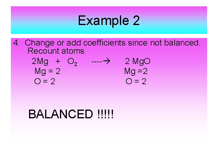 Example 2 4. Change or add coefficients since not balanced. Recount atoms 2 Mg