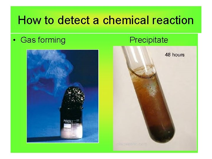 How to detect a chemical reaction • Gas forming Precipitate