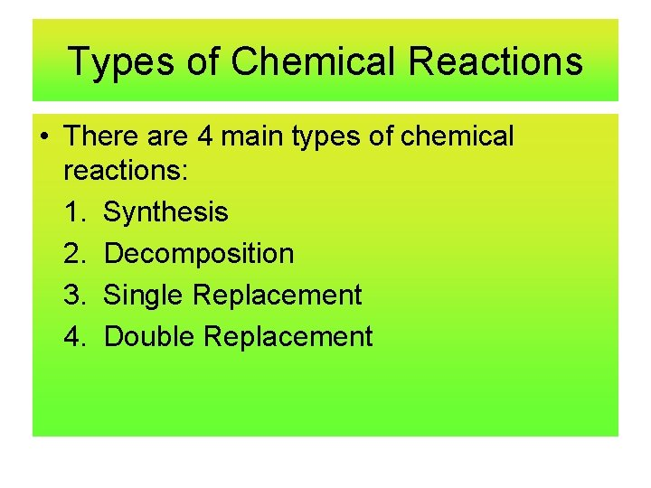 Types of Chemical Reactions • There are 4 main types of chemical reactions: 1.
