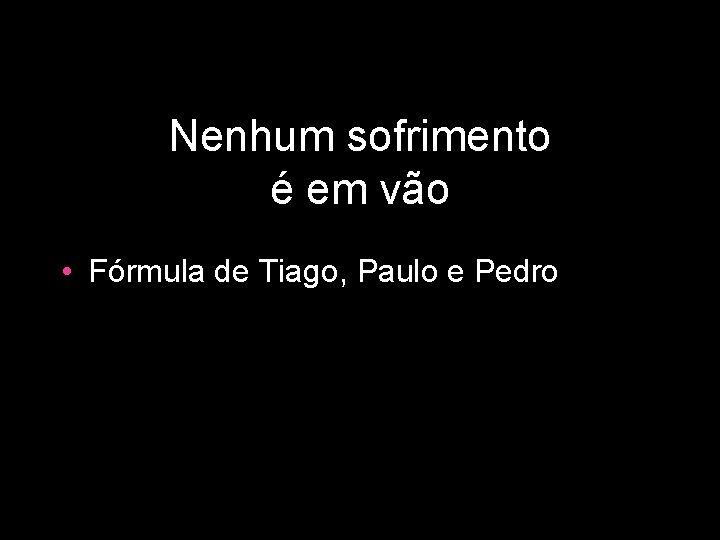 Nenhum sofrimento é em vão • Fórmula de Tiago, Paulo e Pedro