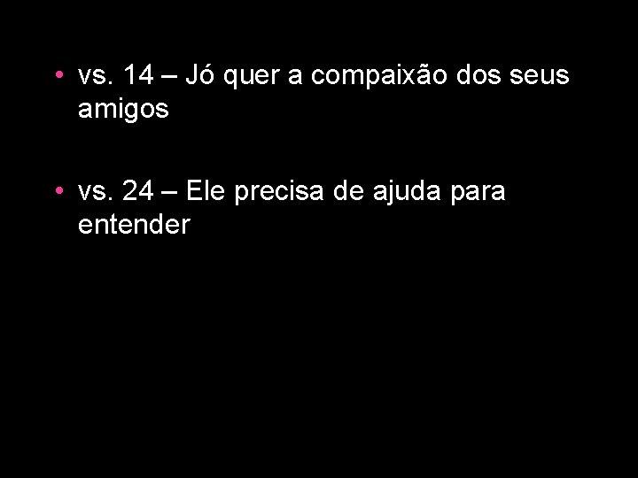 • vs. 14 – Jó quer a compaixão dos seus amigos • vs.
