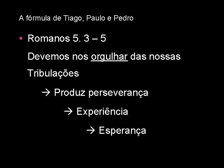 A fórmula de Tiago, Paulo e Pedro • Romanos 5. 3 – 5 Devemos