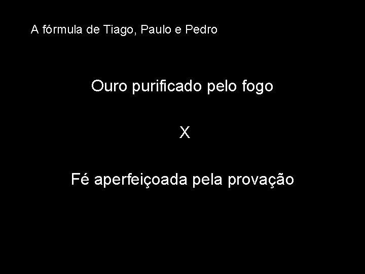 A fórmula de Tiago, Paulo e Pedro Ouro purificado pelo fogo X Fé aperfeiçoada