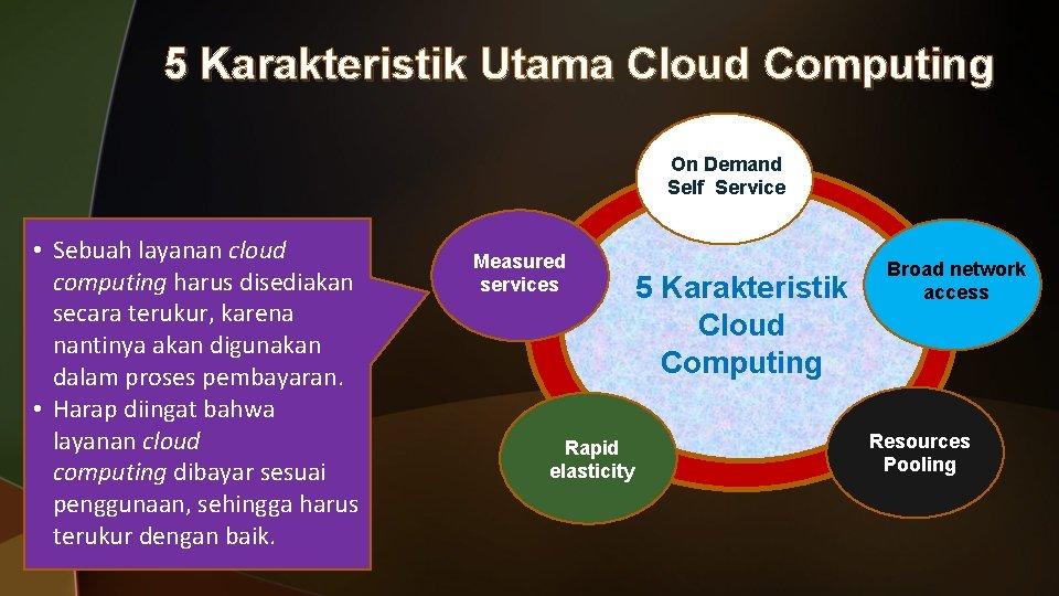 5 Karakteristik Utama Cloud Computing On Demand Self Service • Sebuah layanan cloud computing