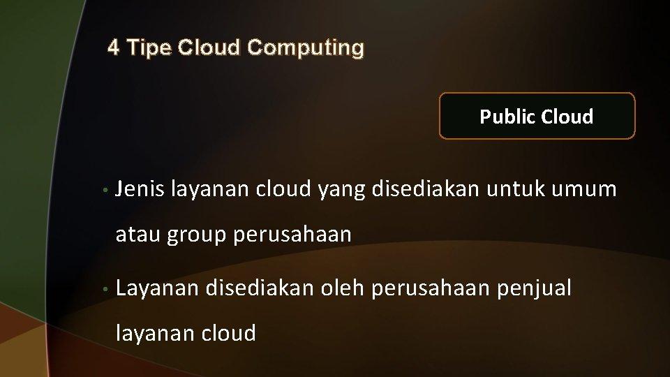 4 Tipe Cloud Computing Public Cloud • Jenis layanan cloud yang disediakan untuk umum