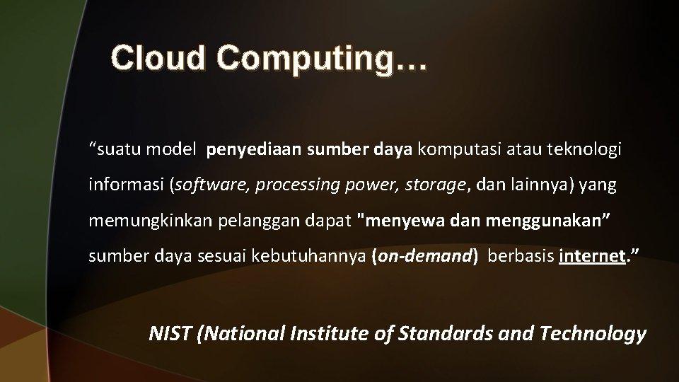 """Cloud Computing… """"suatu model penyediaan sumber daya komputasi atau teknologi informasi (software, processing power,"""