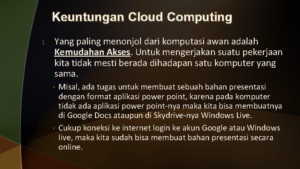 Keuntungan Cloud Computing 1. Yang paling menonjol dari komputasi awan adalah Kemudahan Akses. Untuk