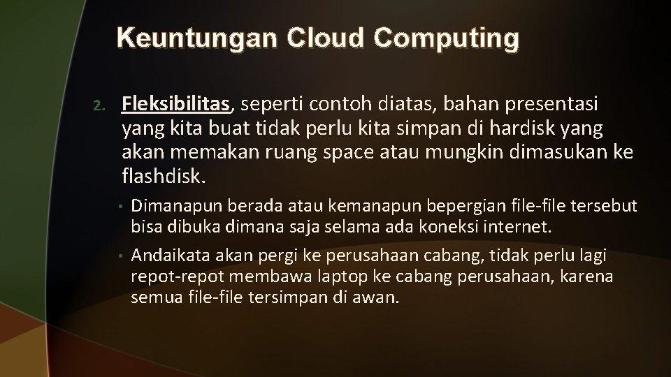 Keuntungan Cloud Computing 2. Fleksibilitas, seperti contoh diatas, bahan presentasi yang kita buat tidak