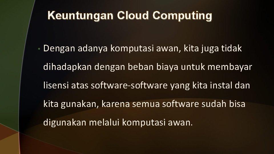 Keuntungan Cloud Computing • Dengan adanya komputasi awan, kita juga tidak dihadapkan dengan beban