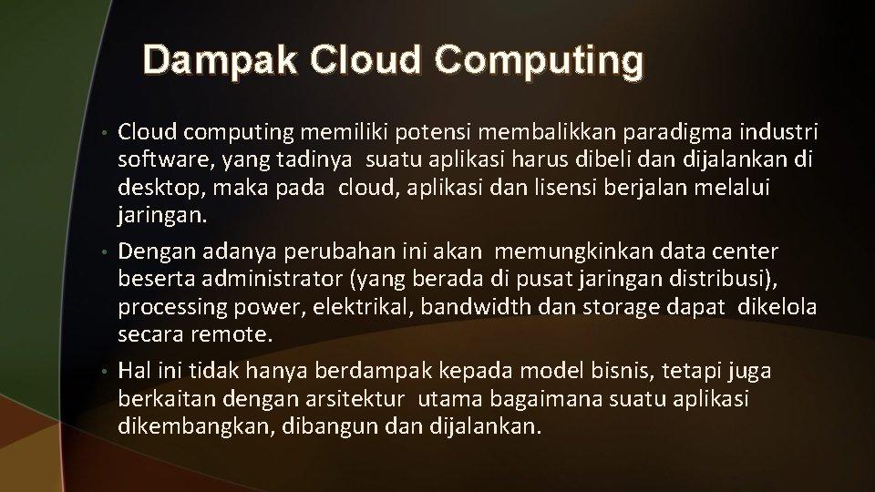 Dampak Cloud Computing • • • Cloud computing memiliki potensi membalikkan paradigma industri software,