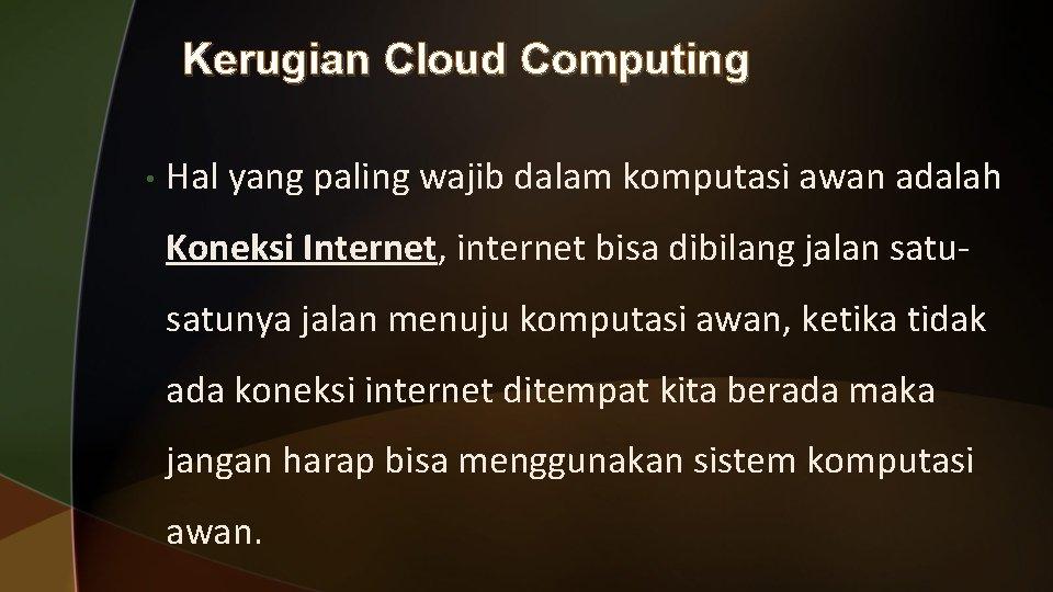 Kerugian Cloud Computing • Hal yang paling wajib dalam komputasi awan adalah Koneksi Internet,