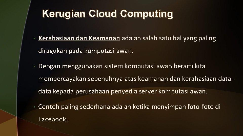 Kerugian Cloud Computing • Kerahasiaan dan Keamanan adalah satu hal yang paling diragukan pada