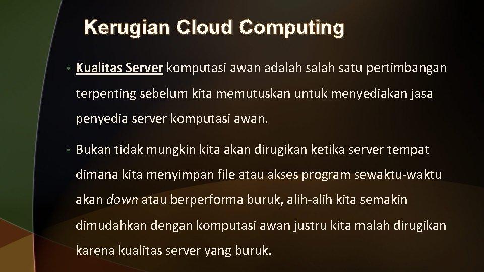Kerugian Cloud Computing • Kualitas Server komputasi awan adalah satu pertimbangan terpenting sebelum kita