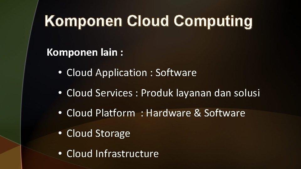 Komponen Cloud Computing Komponen lain : • Cloud Application : Software • Cloud Services