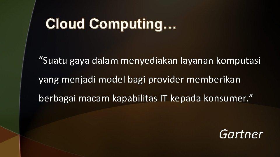"""Cloud Computing… """"Suatu gaya dalam menyediakan layanan komputasi yang menjadi model bagi provider memberikan"""