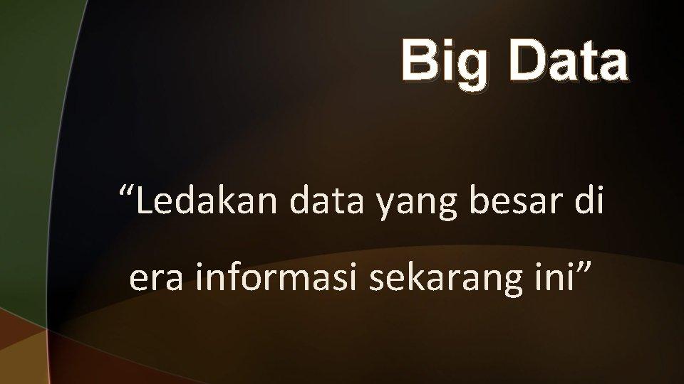 """Big Data """"Ledakan data yang besar di era informasi sekarang ini"""""""