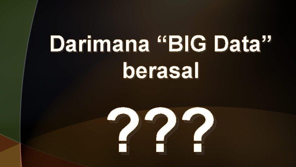 """Darimana """"BIG Data"""" berasal ? ? ?"""