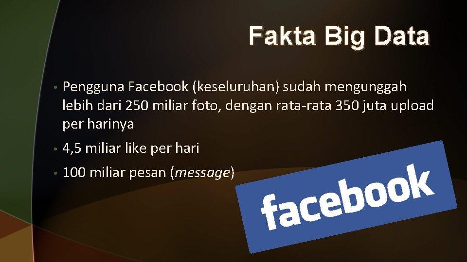 Fakta Big Data • Pengguna Facebook (keseluruhan) sudah mengunggah lebih dari 250 miliar foto,