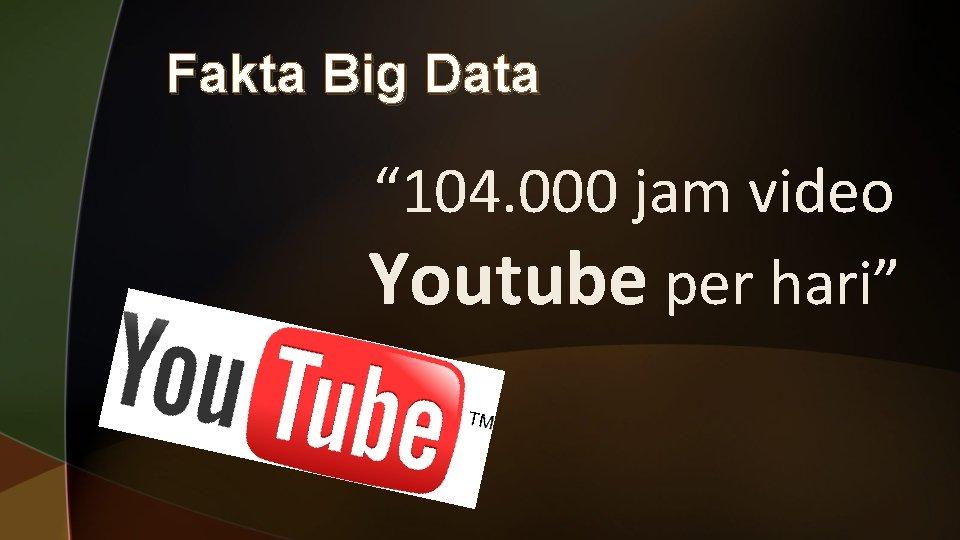"""Fakta Big Data """" 104. 000 jam video Youtube per hari"""""""