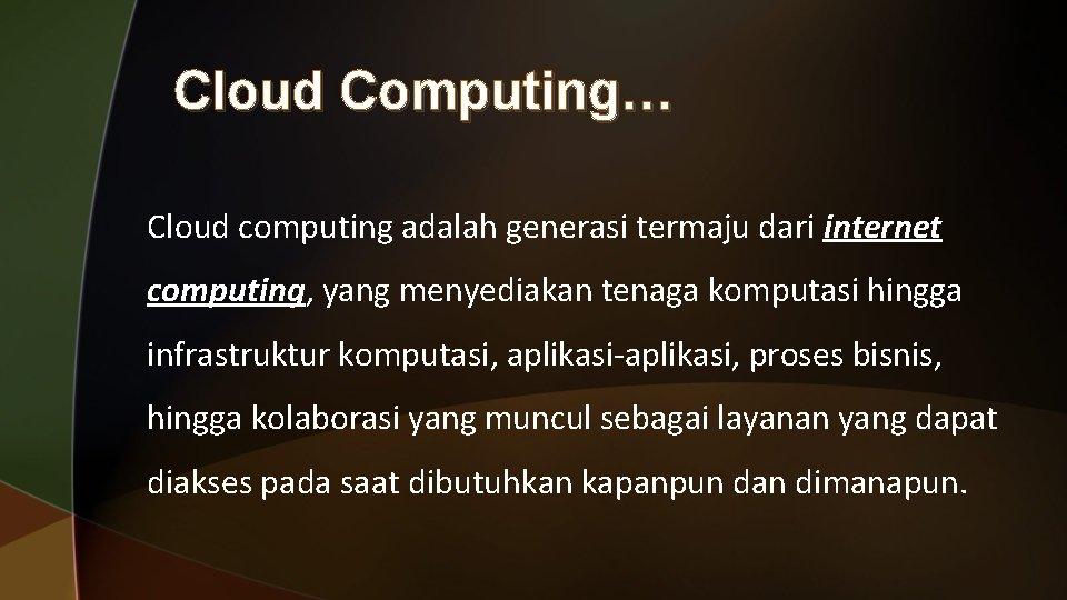 Cloud Computing… Cloud computing adalah generasi termaju dari internet computing, yang menyediakan tenaga komputasi
