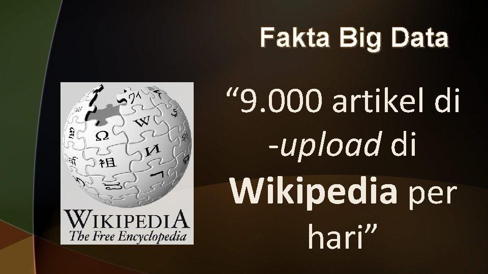 """Fakta Big Data """" 9. 000 artikel di -upload di Wikipedia per hari"""""""