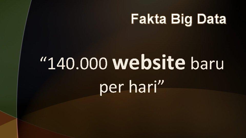 """Fakta Big Data """" 140. 000 website baru per hari"""""""