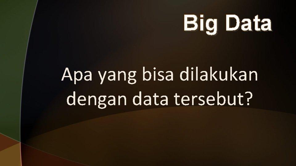 Big Data Apa yang bisa dilakukan dengan data tersebut?