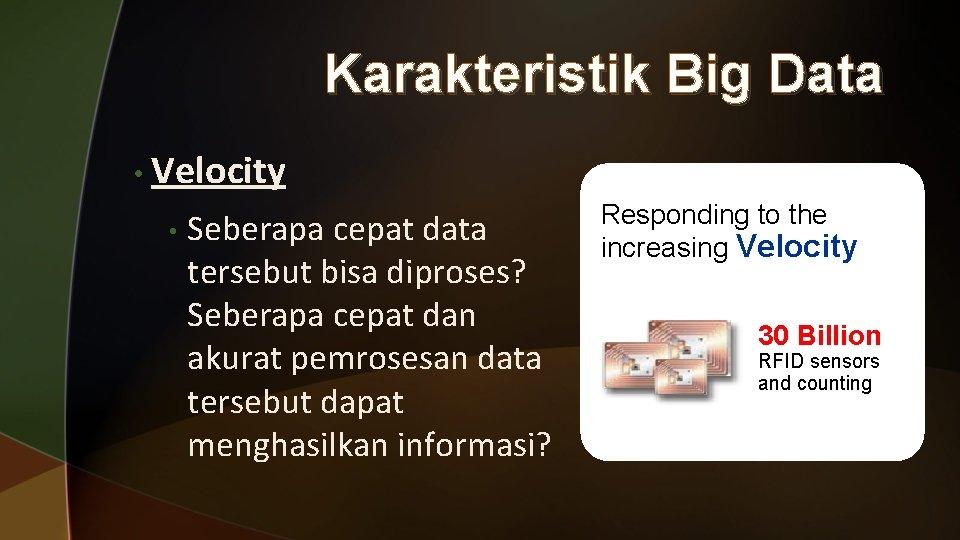 Karakteristik Big Data • Velocity • Seberapa cepat data tersebut bisa diproses? Seberapa cepat