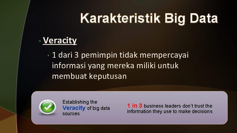 Karakteristik Big Data • Veracity • 1 dari 3 pemimpin tidak mempercayai informasi yang