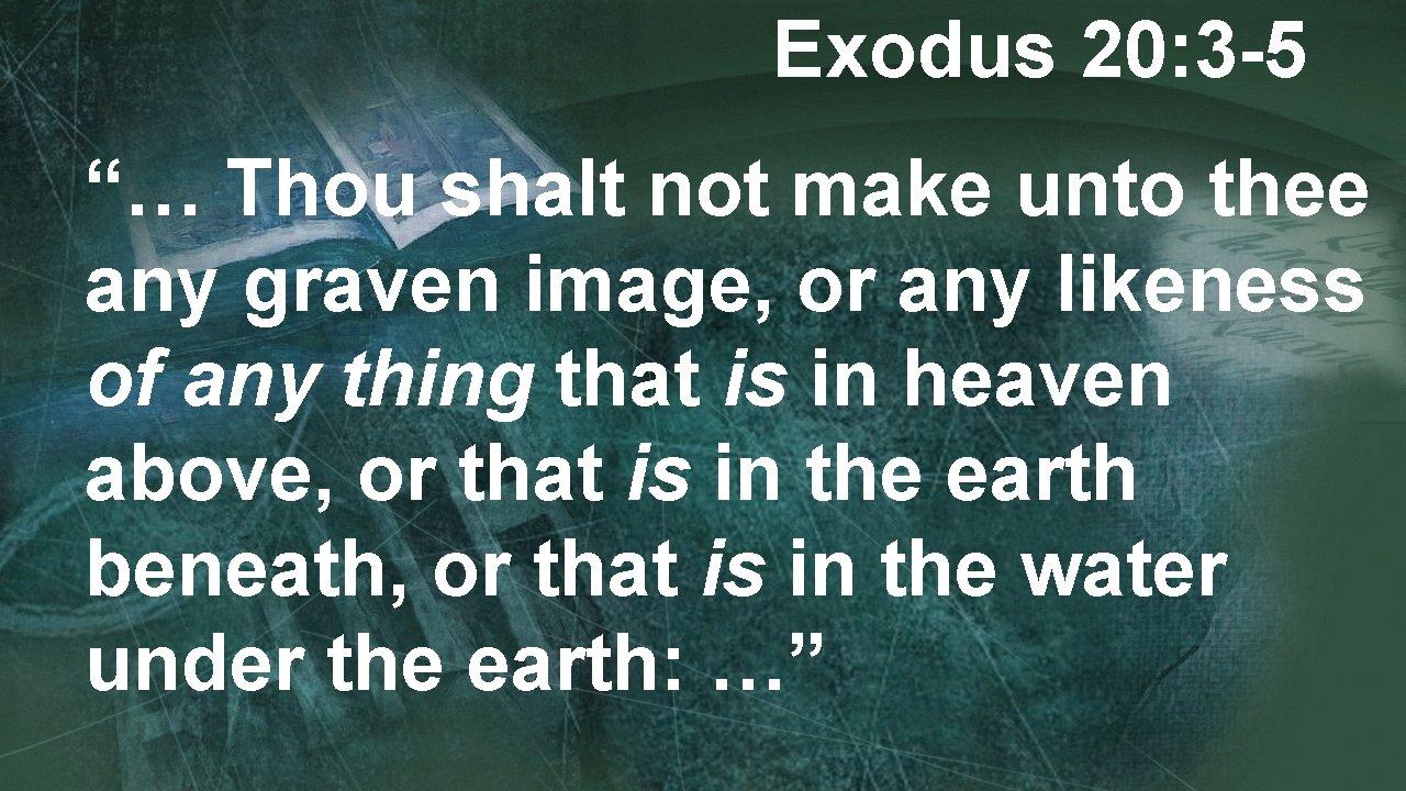 "Exodus 20: 3 -5 ""… Thou shalt not make unto thee any graven image,"