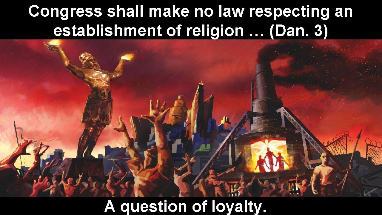 Congress shall make no law respecting an establishment of religion … (Dan. 3) A